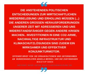 Die anstehenden politischen Entscheidungen zur wirtschaftlichen Wiederbelebung und Erholung müssen (…) die anderen großen Herausforderungen unserer Zeit mit adressieren und uns widerstandsfähiger gegen andere Krisen machen. Investitionen in eine CO2-arme, nachhaltige Infrastruktur und Klimaschutzlösungen sind zudem ein wirksamer und effektiver Konjunkturmotor.